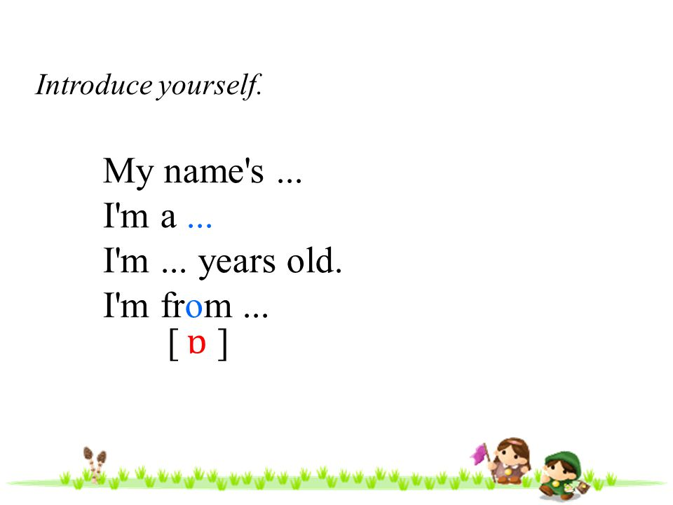 My name s ... I m a ... I m ... years old. I m from ... [ ] ɒ